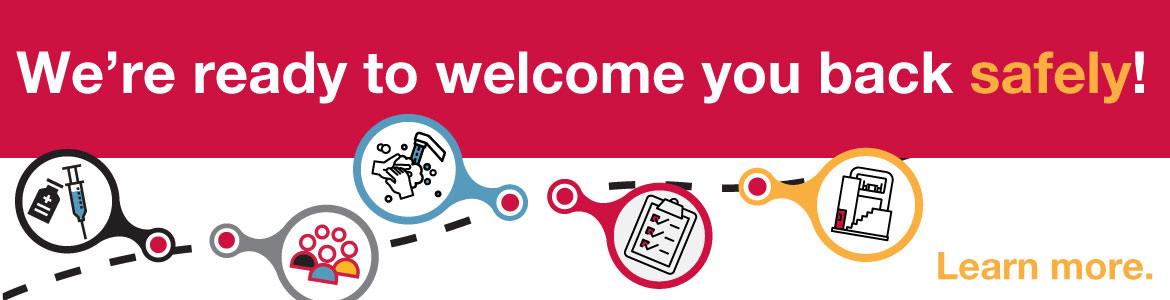 We're ready to welcome you back safely! Learn more.