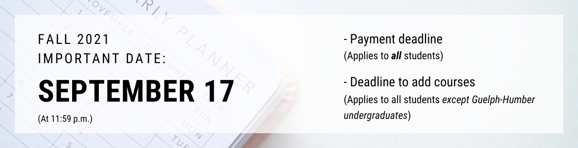 Sept.r 17 at 11:59 p.m. is the payment deadline and the deadline to add courses for the Fall 2021 semester. This applies to all students on the Guelph and Ridgetown campuses.